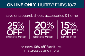 ONLINE ONLY HURRY! ENDS 10/2 SAVE ON APPAREL, SHOES, ACCESSORIES  & HOME 25% OFF* $200 OR MORE | 20% OFF* $100 OR MORE | 15% OFF* UP TO  $100 or extra 10% off* furniture, mattresses and more