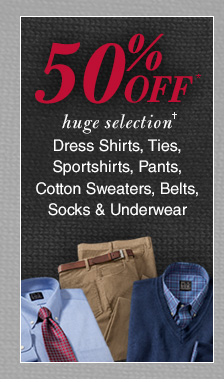 50% Off* Dress Shirts, Ties, Sportshirts, Pants, Cotton Sweaters, Belts, Socks & Underwear