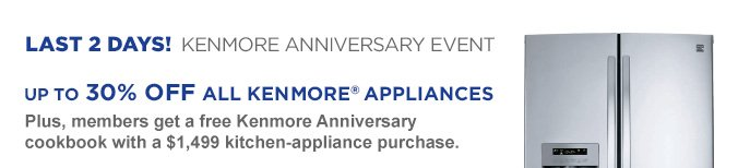 LAST 2 DAYS! KENMORE ANNIVERSARY EVENT | Up to 30% Off All Kenmore® Appliances | Plus, members get a free Kenmore Anniversary cookbook with a $1,499 kitchen-appliance purchase.