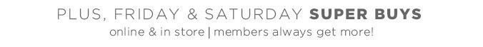 plus, Friday & Saturday Super Buys | online & in store | members always get more!