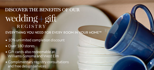 DISCOVER THE BENEFITS OF OUR wedding + gift REGISTRY - EVERYTHING YOU NEED FOR EVERY ROOM IN YOUR HOME(tm) - 10% unlimited completion discount - Over 180 stores - Gift cards also redeemable at Williams-Sonoma and West Elm - Complimentary registry consultations and free design services