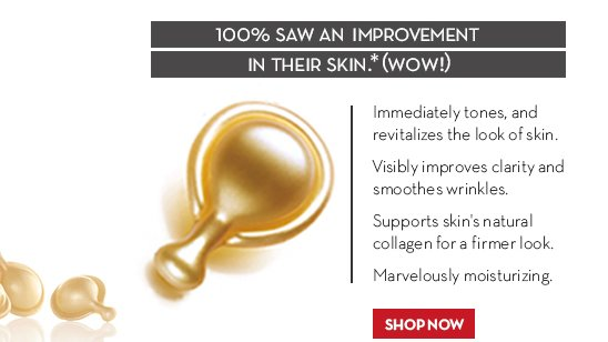 100% SAW AN IMPROVEMENT IN THEIR SKIN.* (WOW!) Immediately tones, and revitalizes the look of skin. Visibly improves clarity and smoothes wrinkles. Supports  skin's natural collagen for a firmer look. Marvelously moisturizing. SHOP NOW.