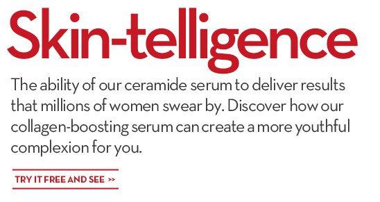 Skin-telligence. The ability of our ceramide serum to deliver results that millions of women swear by. Discover how our collagen-boosting serum can create a more youthful complexion for you. TRY  IT FREE AND SEE.