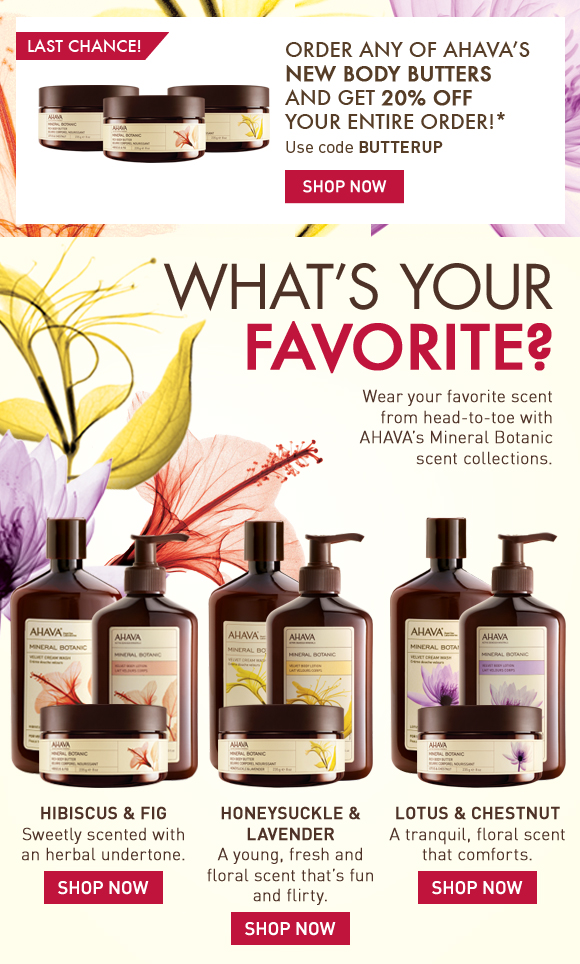 Order any of AHAVA's NEW Body Butters and get 20% off your order!* Last Chance! Use code BUTTERUP Shop Now What's your favorite? Are you calming lavender or sweet hibiscus? Wear your favorite scent from head-to-toe with AHAVA's Mineral Botanic scent collections. Cleanse and hydrate with these addictive botanical scents and enjoy soft, lightly scented skin all day and night. Hibiscus & Fig Sweetly scented with an herbal undertone (button) Shop Now Honeysuckle & Lavender A young, fresh and floral scent that's fun and flirty. (button) Shop Now Lotus & Chestnut A tranquil, floral scent that comforts. Shop Now