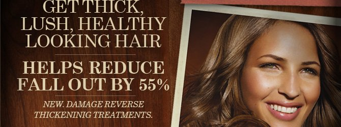 GET  THICK LUSH HEALTHY LOOKING HAIR HELPS REDUCE FALL OUT BY 55 percent NEW  DAMAGE REVERSE THICKENING TREATMENTS