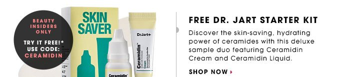 FREE DR. JART STARTER KIT. Discover the skin-saving, hydrating power of ceramides with this deluxe sample duo featuring Ceramidin Cream and Ceramidin Liquid. Beauty Insiders Try It Free!* Use code CERAMIDIN. SHOP NOW