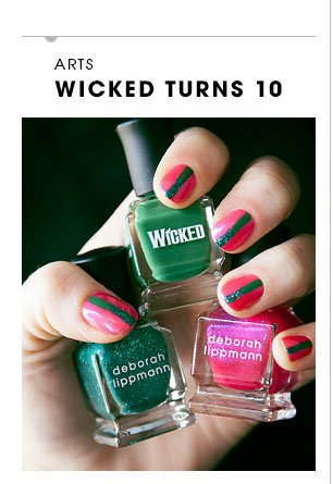 Arts. WICKED TURNS 10. To toast the Broadway hit's 10th anniversary, we've got a limited-edition collection inspired by the magic of Oz. NEW Deborah Lippmann Wicked Set, $29. SHOP NOW
