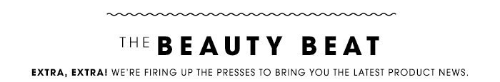 THE BEAUTY BEAT. Extra, extra! We're firing up the presses to bring you the latest product news.