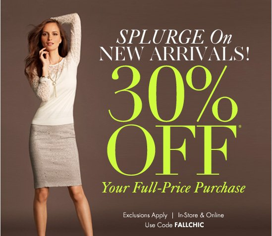 SPLURGE ON NEW ARRIVALS! 30% OFF* Your Full–Price Purchase  Exclusions Apply In–Store & Online Use Code FALLCHIC