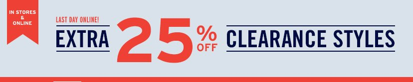 IN STORES & ONLINE | LAST DAY ONLINE! | EXTRA 25% OFF CLEARANCE STYLES