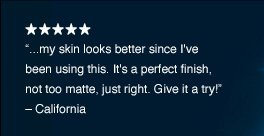"""...my skin looks better since I've been using this. It's a perfect finish, not too matte, just right. Give it a try!"" – California"