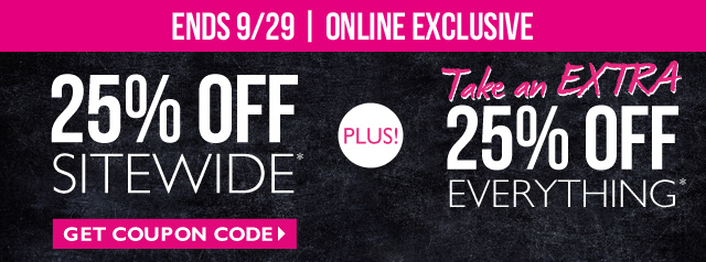 ENDS 9/29 | ONLINE EXCLUSIVE 25% OFF SITEWIDE*  PLUS!  TAKE AN EXTRA 25% OFF EVERYTHING*  GET COUPON CODE