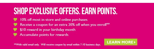 SHOP EXCLUSIVE OFFERS. EARN POINTS. 10% off most in-store and online purchases Receive a coupon for an extra 20% off when you enroll** $10 reward in your birthday month Accumulate points for rewards LEARN MORE> **With valid email only. Will receive coupon by email within 7-10 business days.