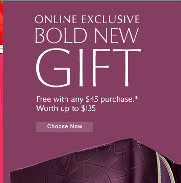 ONLINE EXCLUSIVE BOLD NEW GIFT Free with any $45.00 purchase. Worth up to $135.00  CHOOSE NOW »