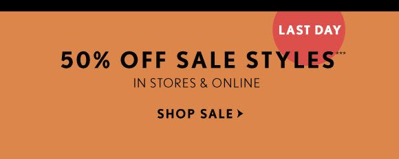 LAST DAY 50% OFF SALE STYLES*** IN STORES & ONLINE SHOP SALE