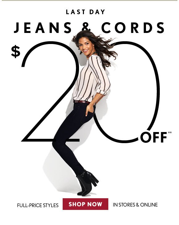 LAST DAY JEANS & CORDS $20 OFF** FULL–PRICE STYLES IN STORES & ONLINE SHOP NOW