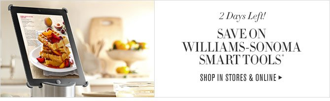 2 Days Left! - SAVE ON WILLIAMS-SONOMA SMART TOOLS* - SHOP IN STORES & ONLINE