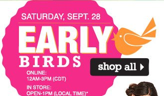 Early Birds Saturday, September 28. Online: 12AM-3PM (CDT), In store: Open-1PM (local time). shop all