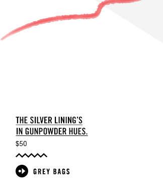 The silver lining's in gunpowder hues. GREY BAGS