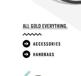 All gold everything. ACCESSORIES