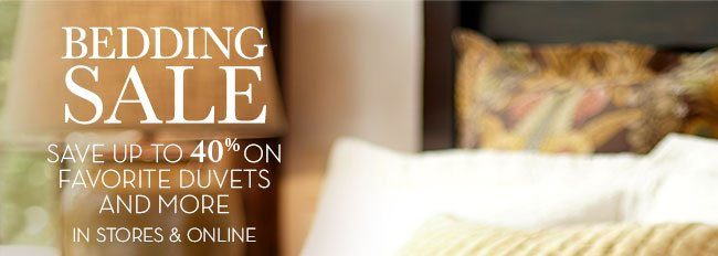 BEDDING SALE - SAVE UP TO 40% ON FAVORITE DUVETS AND MORE - IN STORES & ONLINE