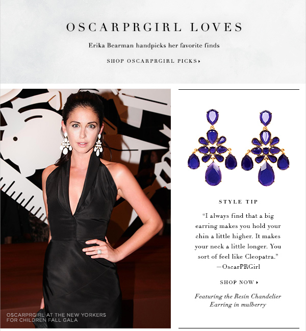 OSCARPRGIRL LOVES Erika Bearman handpicks her favorite finds for a night out on the town SHOP OSCARPRGIRL PICKS STYLE TIP I always find that a big earring makes you hold your chin a little higher. It makes your neck a little longer. You sort of feel like Cleopatra OscarPRGirl