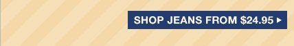 SHOP JEANS FROM $24.95