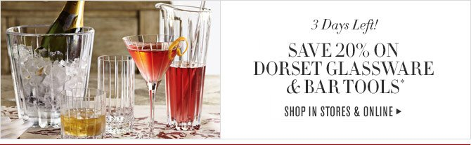 3 Days Left! - SAVE 20% ON DORSET GLASSWARE & BAR TOOLS - SHOP IN STORES & ONLINE*