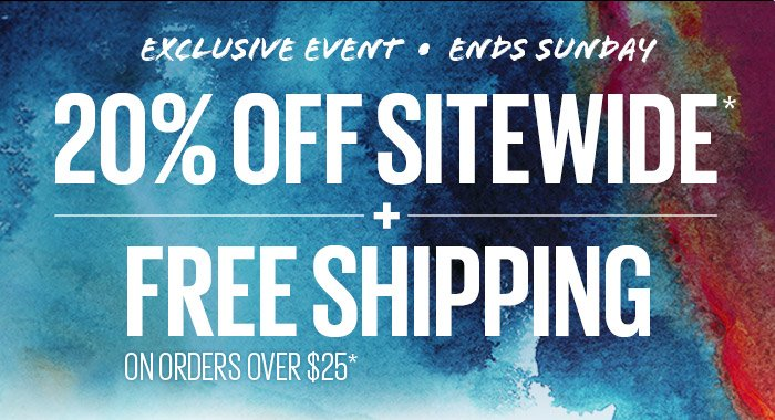EXCLUSIVE EVENT - ENDS SUNDAY - 20% OFF SITEWIDE* + FREE SHIPPING ON ORDERS OVER $25*