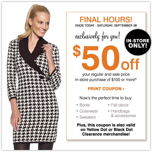 FINAL HOURS, IN-STORE ONLY! $50 off your regular and sale price in-store purchase of $100 or more* Plus, now's the perfect time to shop Yellow Dot! Print coupon.