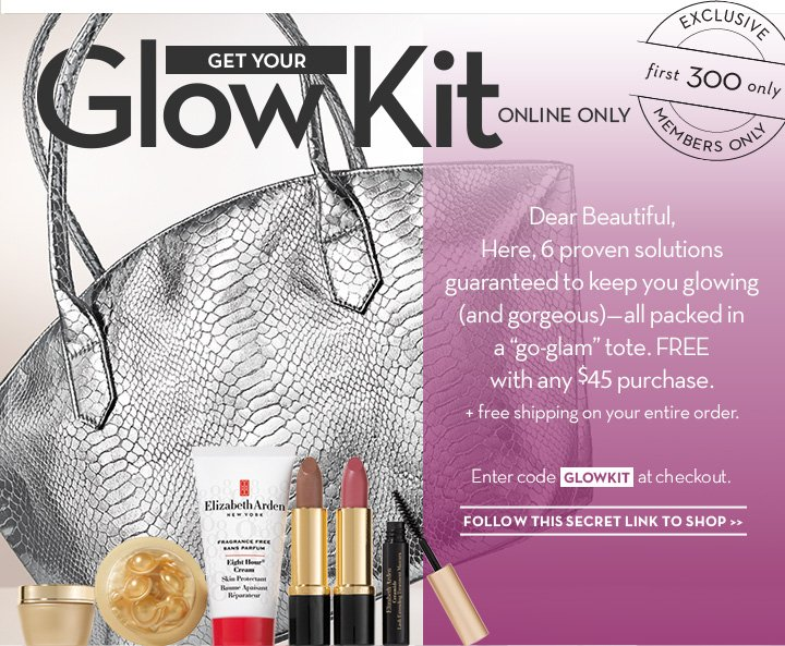 "GET YOUR GLOW KIT ONLINE ONLY. Hi Beautiful, Here, 6 proven solutions guaranteed to keep you glowing (and gorgeous)—all packed in a ""go-glam"" tote. FREE with any $45 purchase + free shipping on your entire order. Enter code GLOWKIT at checkout. FOLLOW THIS SECRET LINK TO SHOP."