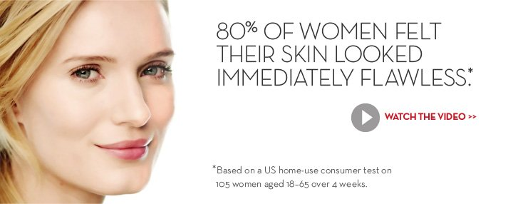 80% OF WOMEN FELT THEIR SKIN LOOKED IMMEDIATELY FLAWLESS*. WATCH THE VIDEO. *Based on a US home-use consumer test on 105 women aged 18-65 over 4 weeks.