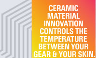 CERAMIC MATERIAL INNOVATION CONTROLS THE TEMPERATURE BETWEEN YOUR GEAR & YOUR SKIN