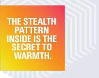 THE STEALTH PATTERN INSIDE IS THE SECRET TO WARMTH.