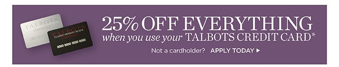 25% off everything when you use your Talbots Credit Card. Not a cardholder? Apply today.