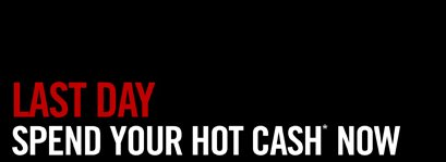 LAST DAY SPEND YOUR HOT CASH NOW*