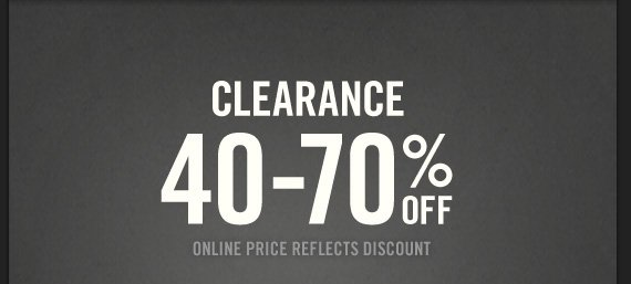 CLEARANCE 40–70% OFF  ONLINE PRICE REFLECTS DISCOUNT