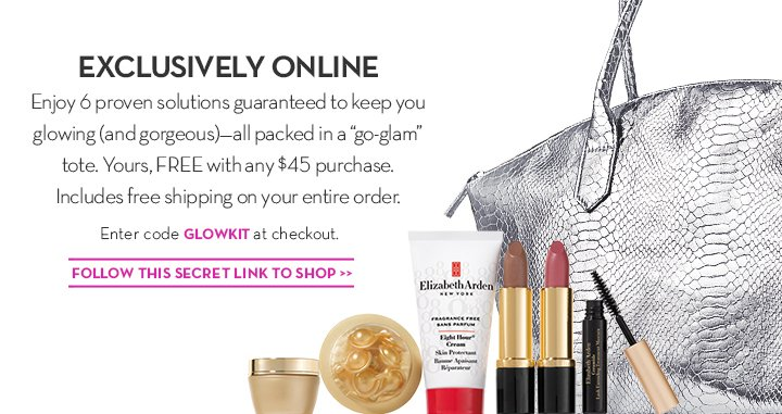 """EXCLUSIVELY ONLINE. Enjoy 6 proven solutions guaranteed to keep you glowing (and gorgeous)—all packed in a  """"go-glam"""" tote. Yours, FREE with any $45 purchase. Includes free shipping on your entire order. Enter code GLOWKIT at checkout. FOLLOW THIS SECRET LINK TO SHOP."""