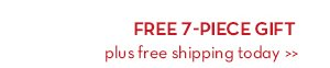 FREE 7-PIECE GIFT plus free shipping today.