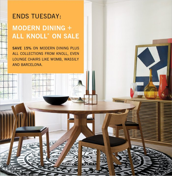 ENDS TUESDAY: MODERN DINING + ALL KNOLL® ON SALE. SAVE 15% ON MODERN DINING PLUS ALL COLLECTIONS FROM KNOLL, EVEN LOUNGE CHAIRS LIKE WOMB, WASSILY AND BARCELONA.