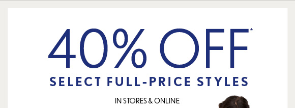 40% OFF* SELECT FULL–PRICE STYLES IN STORES & ONLINE