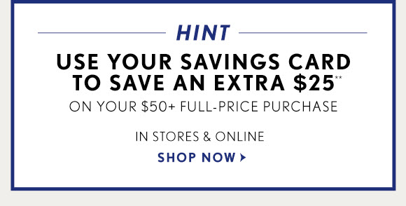 HINT USE YOUR SAVINGS CARD TO SAVE AN EXTRA $25** ON YOUR $50+ FULL–PRICE PURCHASE  IN STORES & ONLINE  SHOP NOW