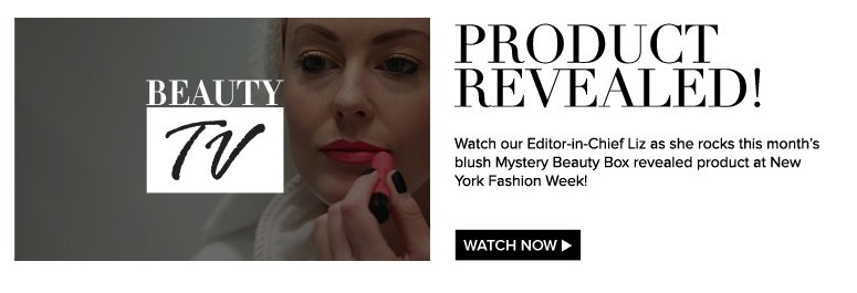 Beauty TV Product Revealed! Watch our Editor-in-Chief Liz as she rocks this month's blush Mystery Beauty Box revealed product at New York Fashion Week!  Watch Video>>