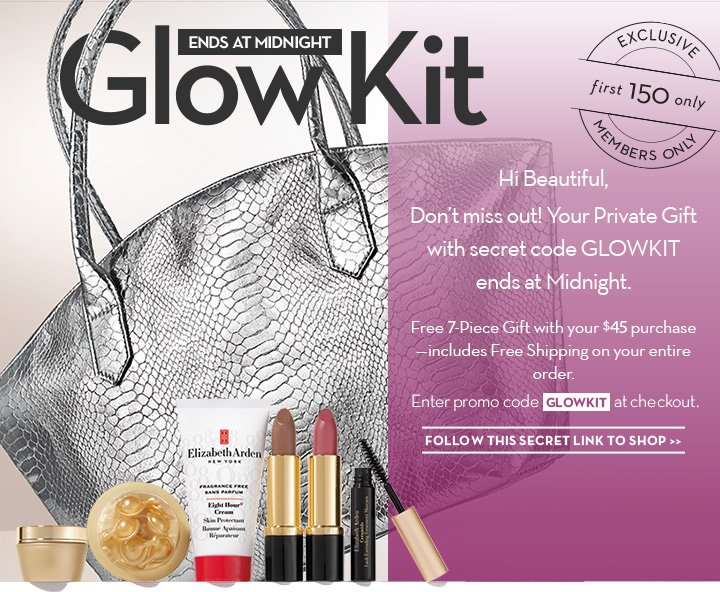 ENDS AT MIDNIGHT. Glow Kit. Hi Beautiful, Don't miss out! Your Private Gift with secret code GLOWKIT ends at Midnight. Free 7-Piece Gift  with your $45 purchase-Includes Free Shipping on your entire order. Enter promo code GLOWKIT at checkout. FOLLOW THIS SECRET LINK TO SHOP.