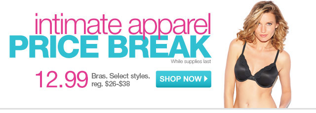 Intimate Apparel Price Break. While supplies last. $12.99 Bras. Select styles.reg. $26-$38. Shop now.