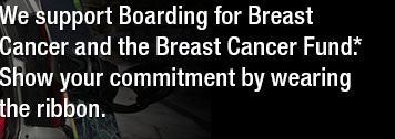 WE SUPPORT BOARDING FOR BREAST CANCER AND THE BREAST CANCER FUND*. SHOW YOUR COMMITMENT BY WEARING THE RIBBON.