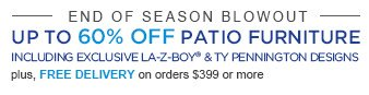 END OF SEASON BLOWOUT | UP TO 60% OFF PATIO FURNITURE | INCLUDING EXCLUSIVE LA-Z-BOY(R) & TY PENNINGTON DESIGNS plus, FREE DELIVERY on orders $399 or more