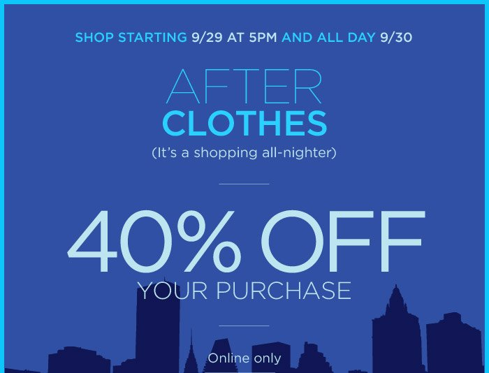 SHOP STARTING 9/29 AT 5PM AND ALL DAY 9/30 | 40% OFF YOUR PURCHASE | Online only
