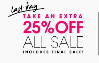 last day. TAKE AN EXTRA 25% OFF ALL SALE