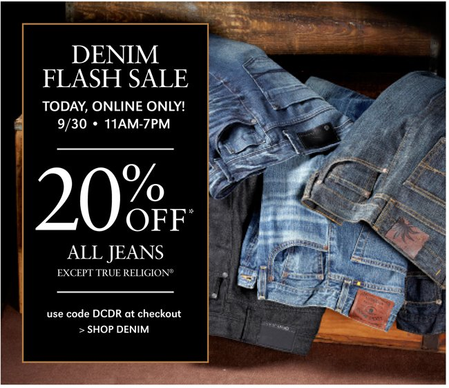 DENIM FLASH SALE | TODAY, ONLINE ONLY!  9/30 - 11AM-7PM | 20% OFF* ALL JEANS EXCEPT TRUE RELIGION | USE CODE DCDR AT CHECKOUT